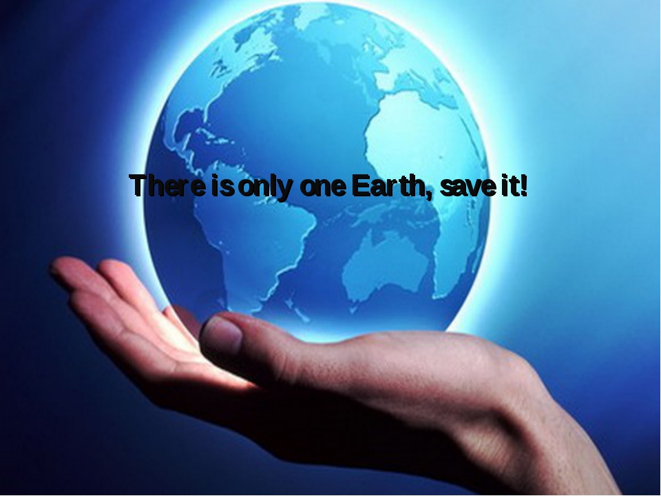 There is only one Earth, save it!