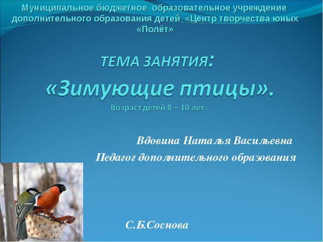 Вдовина Наталья Васильевна Педагог дополнительного образования С.Б.Соснова М...