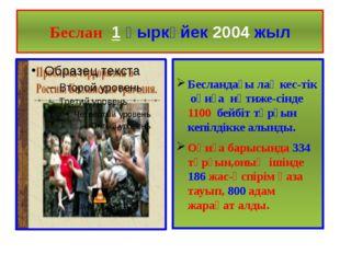 Беслан 1 қыркүйек 2004 жыл Бесландағы лаңкес-тік оқиға нәтиже-сінде 1100 бейб