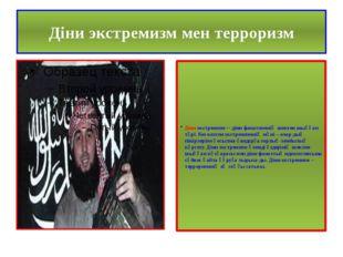 Діни экстремизм мен терроризм Діни экстремизм – діни фанатизмнің шектен шыққа