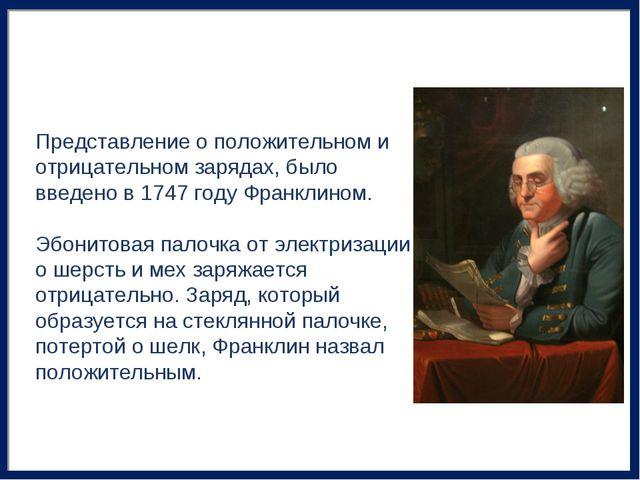 Представление о положительном и отрицательном зарядах, было введено в 1747 го...