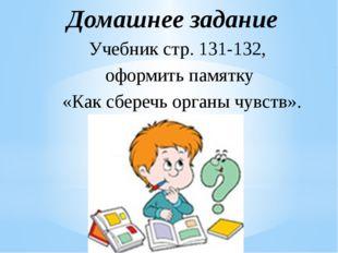 Учебник стр. 131-132, оформить памятку «Как сберечь органы чувств». Домашнее