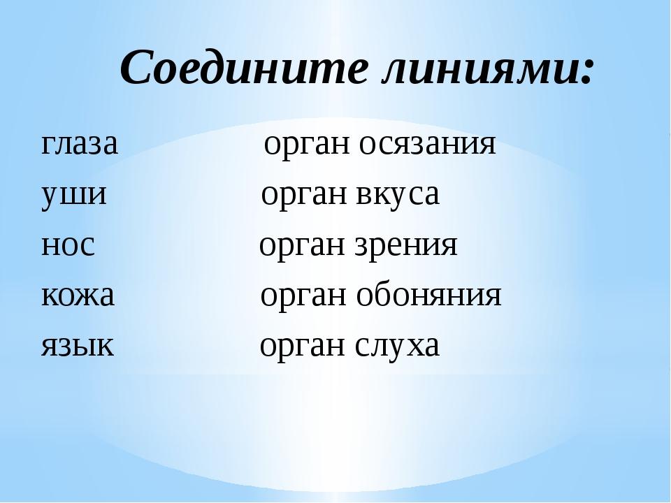 глаза орган осязания уши орган вкуса нос орган зрения кожа орган обоняния язы...