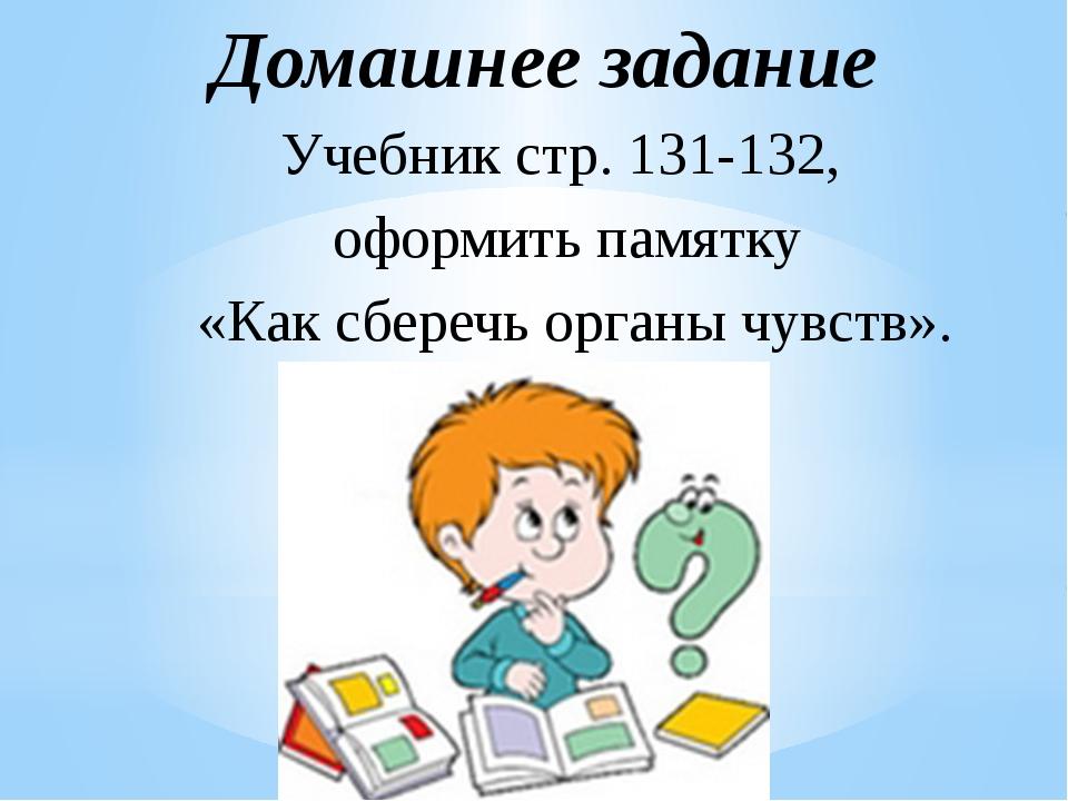 Учебник стр. 131-132, оформить памятку «Как сберечь органы чувств». Домашнее...