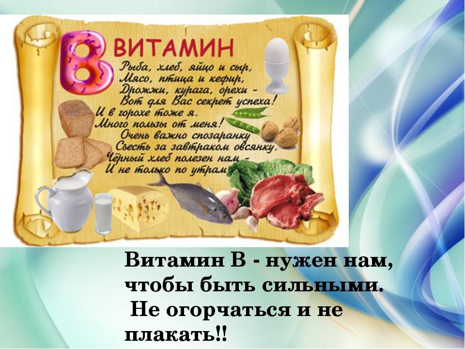 Витамин В - нужен нам, чтобы быть сильными. Не огорчаться и не плакать!!
