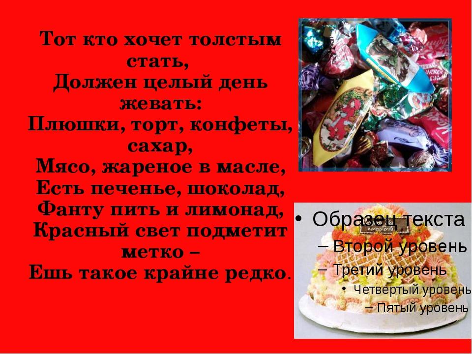 Тот кто хочет толстым стать, Должен целый день жевать: Плюшки, торт, конфеты,...