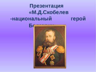 Презентация «М.Д.Скобелев -национальный  герой Болгарии»