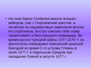 На поле брани Скобелев явился генерал-майором, уже с Георгиевским крестом, и