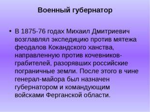 Военный губернатор В 1875-76 годах Михаил Дмитриевич возглавлял экспедицию пр