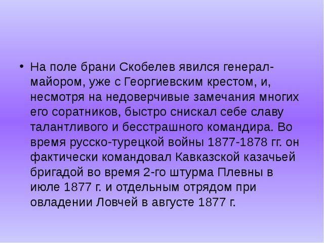 На поле брани Скобелев явился генерал-майором, уже с Георгиевским крестом, и...
