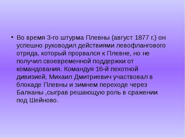 Во время 3-го штурма Плевны (август 1877 г.) он успешно руководил действиями...