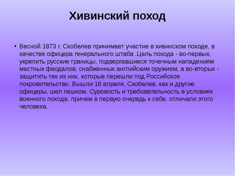 Хивинский поход Весной 1873 г. Скобелев принимает участие в хивинском походе,...
