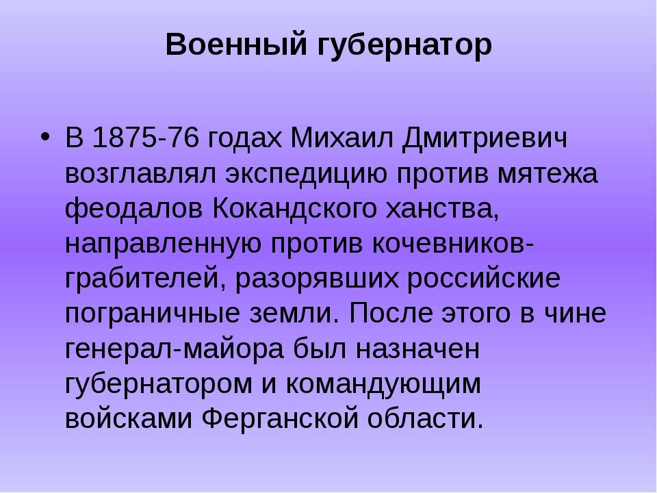 Военный губернатор В 1875-76 годах Михаил Дмитриевич возглавлял экспедицию пр...