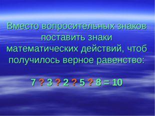 Вместо вопросительных знаков поставить знаки математических действий, чтоб по