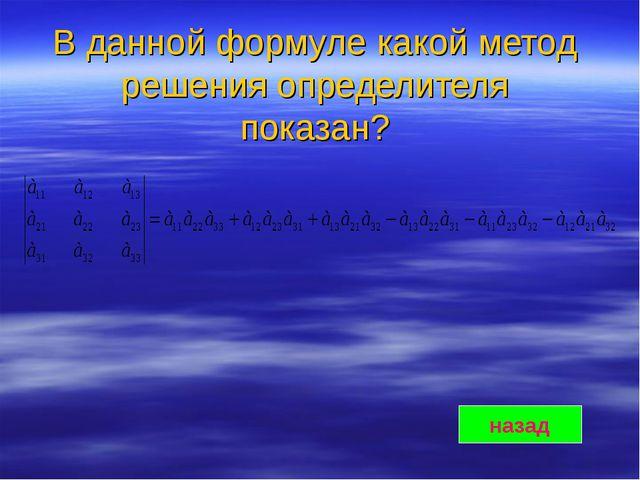 В данной формуле какой метод решения определителя показан? назад