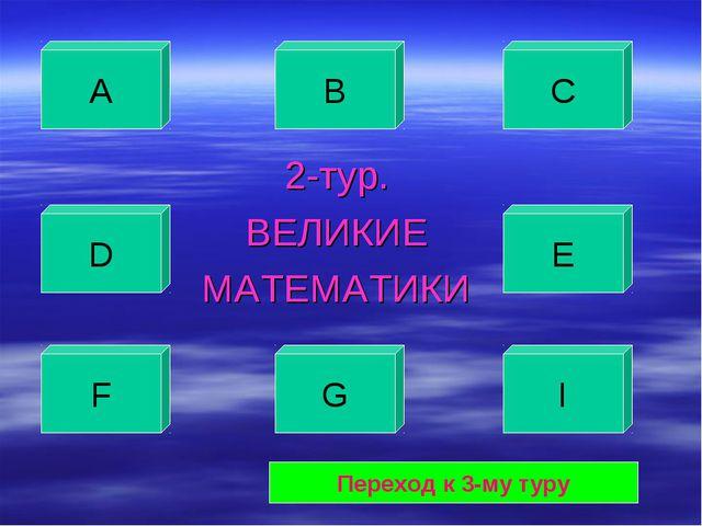 2-тур. ВЕЛИКИЕ МАТЕМАТИКИ А В С D E F G I Переход к 3-му туру