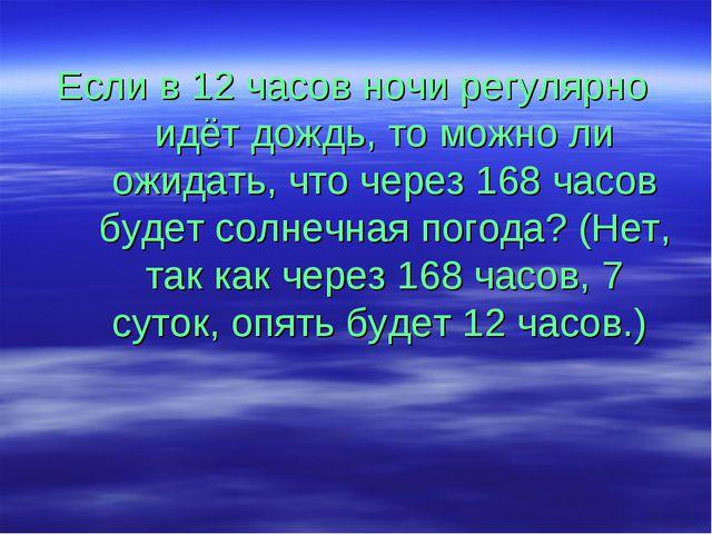 Если в 12 часов ночи регулярно идёт дождь, то можно ли ожидать, что через 168...