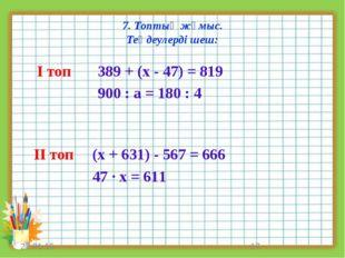 7. Топтық жұмыс. Теңдеулерді шеш: * * І топ ІІ топ 389 + (х - 47) = 819 900 :