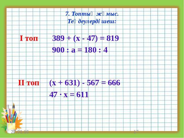 7. Топтық жұмыс. Теңдеулерді шеш: * * І топ ІІ топ 389 + (х - 47) = 819 900 :...