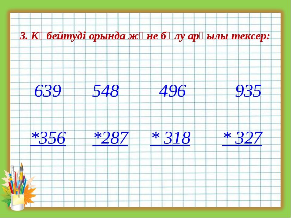 3. Көбейтуді орында және бөлу арқылы тексер: 639 548 496 935 *356 *287 * 318...