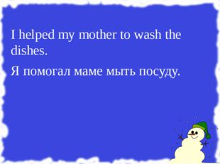 I helped my mother to wash the dishes. Я помогал маме мыть посуду.