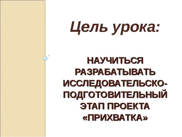НАУЧИТЬСЯ РАЗРАБАТЫВАТЬ ИССЛЕДОВАТЕЛЬСКО- ПОДГОТОВИТЕЛЬНЫЙ ЭТАП ПРОЕКТА «ПРИХ...