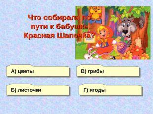 В) грибы А) цветы Г) ягоды Б) листочки Что собирала по пути к бабушке Красная