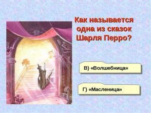 А) «Кудесница» В) «Волшебница» Г) «Масленица» Б) «Чудесница» Как называется о