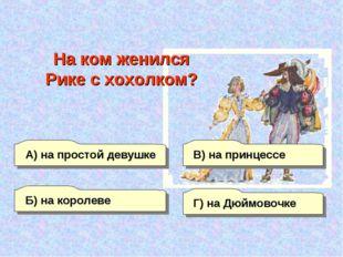 А) на простой девушке Б) на королеве Г) на Дюймовочке В) на принцессе На ком