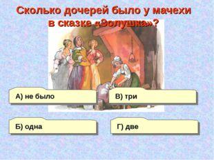 А) не было Г) две В) три Б) одна Сколько дочерей было у мачехи в сказке «Золу