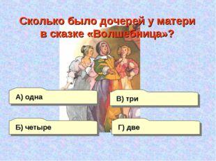 А) одна Г) две В) три Б) четыре Сколько было дочерей у матери в сказке «Волше
