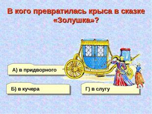 А) в придворного Б) в кучера Г) в слугу В) в мышь В кого превратилась крыса в