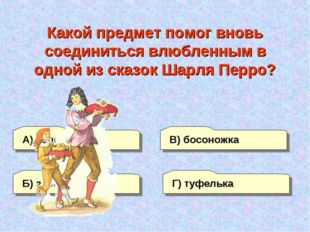 А) сапожок Г) туфелька В) босоножка Б) зеркальце Какой предмет помог вновь со