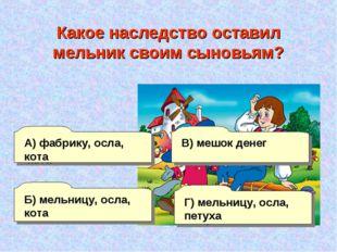 А) фабрику, осла, кота Б) мельницу, осла, кота Г) мельницу, осла, петуха В) м