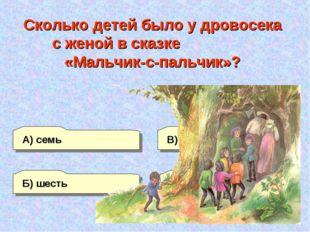 Б) шесть А) семь Г) восемь В) пять Сколько детей было у дровосека с женой в с
