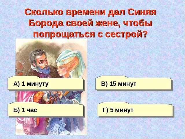 А) 1 минуту Г) 5 минут В) 15 минут Б) 1 час Сколько времени дал Синяя Борода...