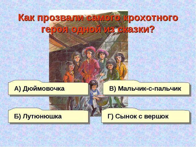 А) Дюймовочка В) Мальчик-с-пальчик Г) Сынок с вершок Б) Лутюнюшка Как прозвал...