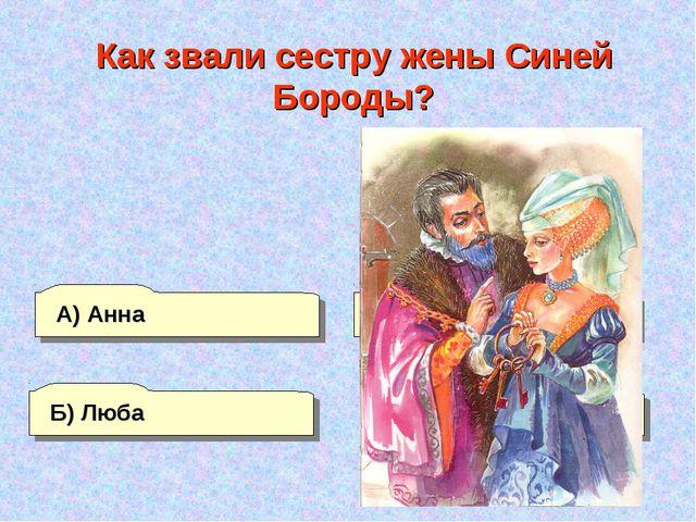 Б) Люба А) Анна Г) Агния В) Мария Как звали сестру жены Синей Бороды?