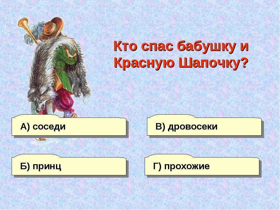 А) соседи В) дровосеки Г) прохожие Б) принц Кто спас бабушку и Красную Шапочку?