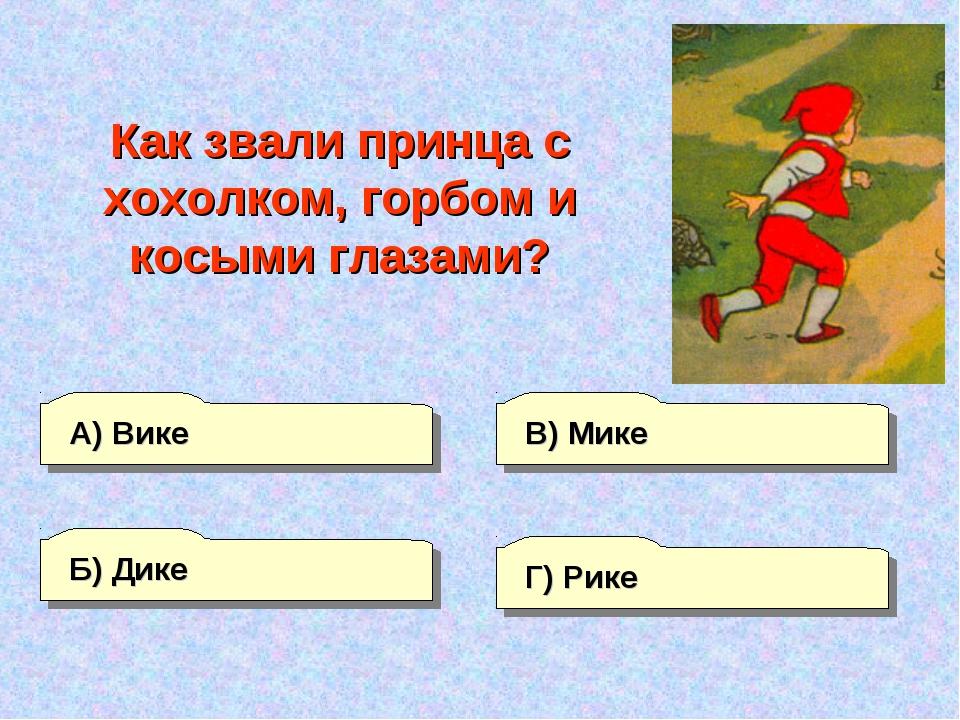 А) Вике Г) Рике В) Мике Б) Дике Как звали принца с хохолком, горбом и косыми...