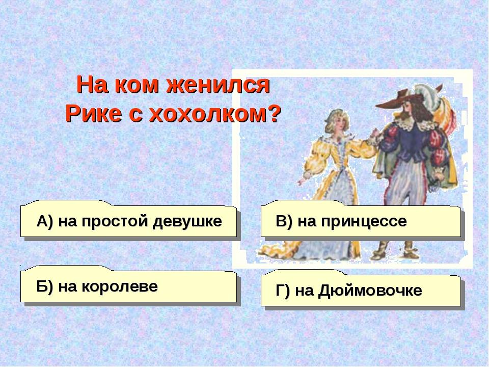 А) на простой девушке Б) на королеве Г) на Дюймовочке В) на принцессе На ком...