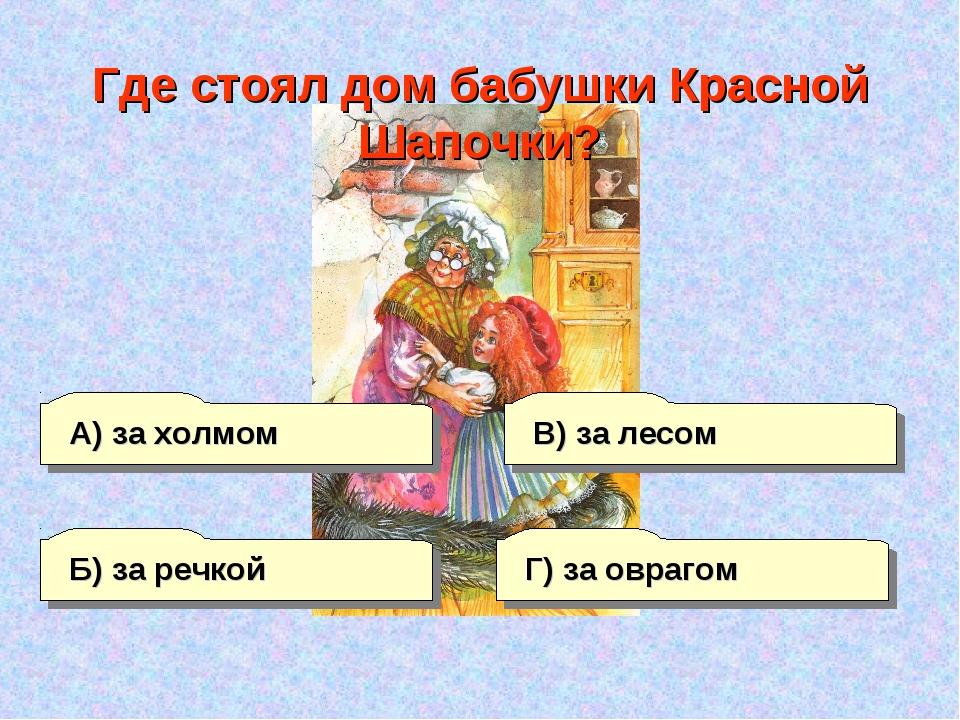 А) за холмом В) за лесом Г) за оврагом Б) за речкой Где стоял дом бабушки Кра...