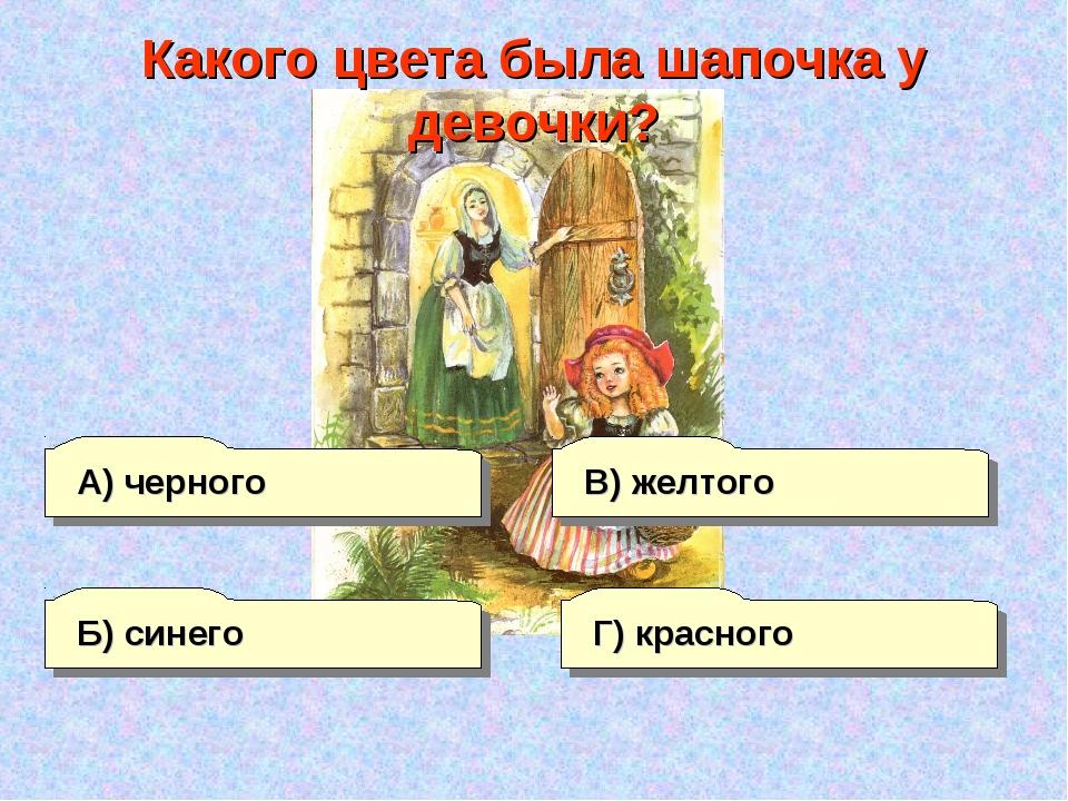 А) черного Г) красного В) желтого Б) синего Какого цвета была шапочка у девоч...