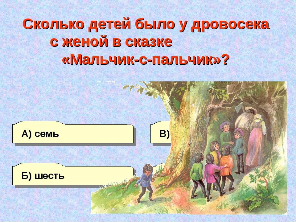 Б) шесть А) семь Г) восемь В) пять Сколько детей было у дровосека с женой в с...