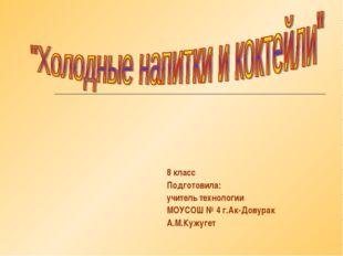 8 класс Подготовила: учитель технологии МОУСОШ № 4 г.Ак-Довурак А.М.Кужугет