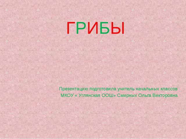 ГРИБЫ Презентацию подготовила учитель начальных классов МКОУ « Углянская ООШ»...