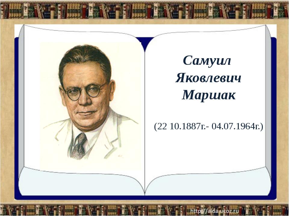 Самуил Яковлевич Маршак (22 10.1887г.- 04.07.1964г.)