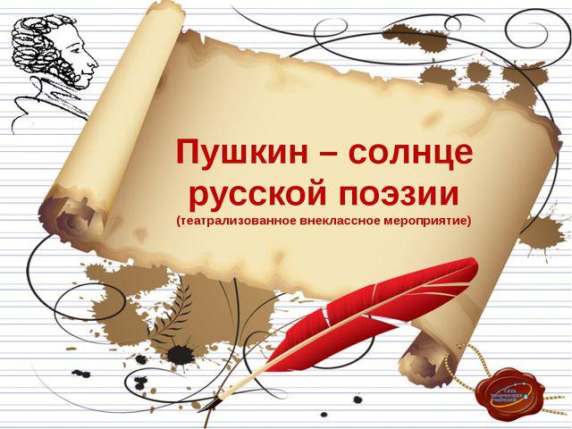 Пушкин – солнце русской поэзии (театрализованное внеклассное мероприятие)