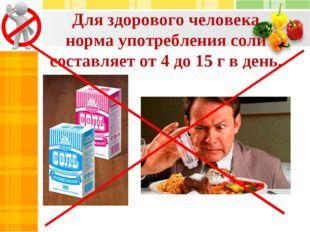 Для здорового человека норма употребления соли составляет от 4 до 15 г в день.