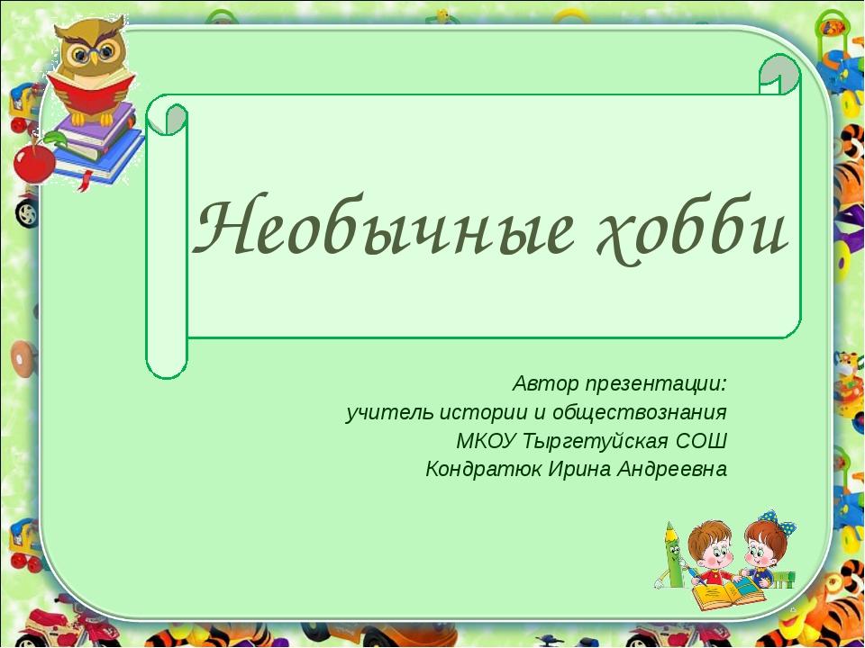 Необычные хобби Автор презентации: учитель истории и обществознания МКОУ Тырг...